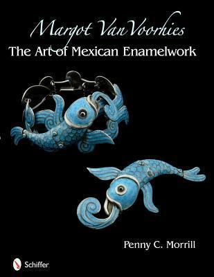 Margot Van Voorhies: The Art of Mexican Enamelwork  by  Penny Chittim Morrill