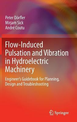 Flow-Induced Pulsation and Vibration in Hydroelectric Machinery: Engineer S Guidebook for Planning, Design and Troubleshooting Peter Dorfler