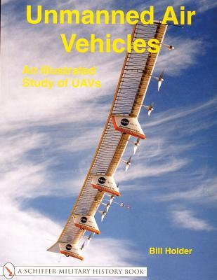 Unmanned Air Vehicles: An Illustrated Study of Uavs  by  William G. Holder