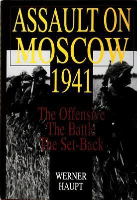 Assault on Moscow 1941: The Offensive the Battle the Set-Back Werner Haupt
