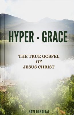 Hyper-Grace: The True Gospel of Jesus Christ  by  Ravi Durairaj