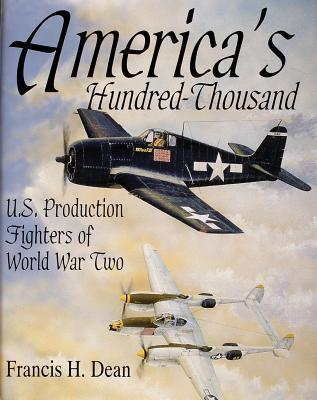 Americas Hundred Thousand: The US Production Fighter Aircraft of World War II  by  Francis H. Dean