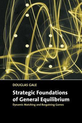 Strategic Foundations of General Equilibrium: Dynamic Matching and Bargaining Games  by  Douglas Gale