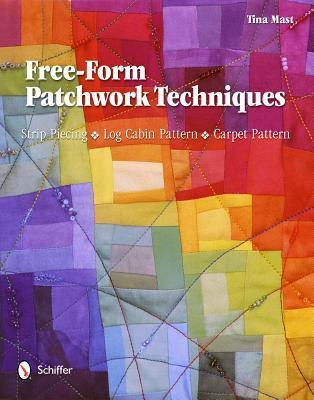 Free-Form Patchwork Techniques: Strip Piecing, Log Cabin Pattern, Carpet Pattern  by  Tina Mast