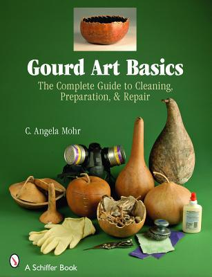 Gourd Art Basics: The Complete Guide to Cleaning, Preparation & Repair C. Angela Mohr