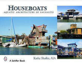 Houseboats: Aquatic Architecture of Sausalito Kathy Shaffer