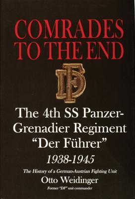 Comrades to the End: The 4th SS Panzer-Grenadier Regiment Der Fuhrer, 1938-1945, the History of a German-Austrian Fighting Unit Otto Weidinger