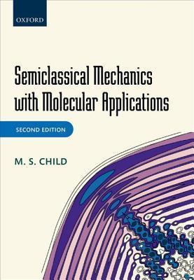 Semiclassical Mechanics with Molecular Applications M S Child