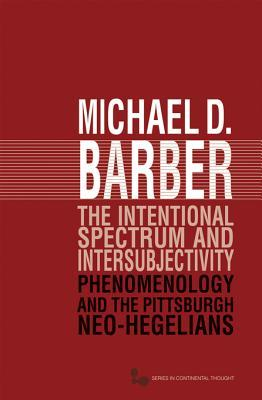 The Intentional Spectrum and Intersubjectivity: Phenomenology and the Pittsburgh Neo-Hegelians  by  Michael D. Barber