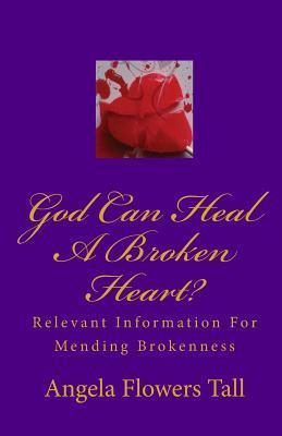 Can God Heal a Broken Heart?: Relevant Information for Mending Brokneness Angela Flowers Tall