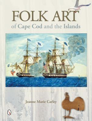 Folk Art of Cape Cod and the Islands  by  Jeanne Marie Carley
