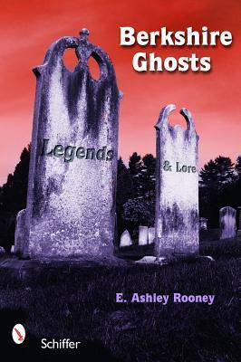 Berkshire Ghosts, Legends, and Lore  by  E. Ashley Rooney