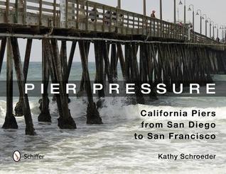 Pier Pressure: California Piers from San Diego to San Francisco Kathy Schroeder