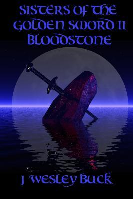 Sisters of the Golden Sword II Bloodstone  by  J. Wesley buck