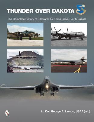 Thunder Over Dakota: The Complete History of Ellsworth Air Force Base George A Larson