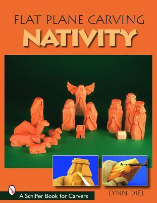 Flat Plane Carving the Nativity (Schiffer Book for Carvers)  by  Lynn Diel