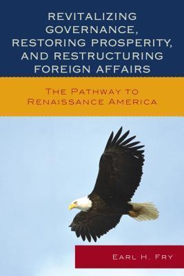 Revitalizing Governance, Restoring Prosperity, and Restructuring Foreign Affairs: The Pathway to Renaissance America  by  Earl H Fry