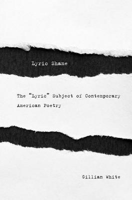 Lyric Shame: The Lyric Subject of Contemporary American Poetry  by  Gillian White
