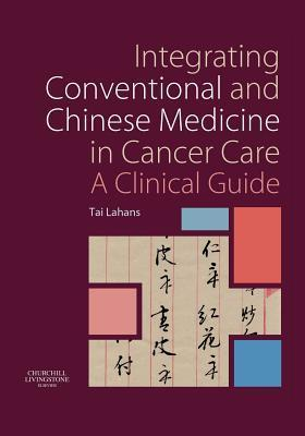 Integrating Conventional and Chinese Medicine in Cancer Care: A Clinical Guide Tai Lahans