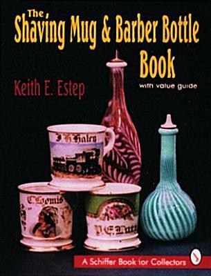 The Shaving Mug & Barber Bottle Book: With Value Guide  by  Keith E. Estep