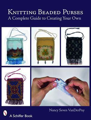 Knitting Beaded Purses: A Complete Guide to Creating Your Own  by  Nancy Seven Vanderpuy