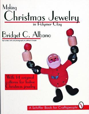 Making Christmas Jewelry in Polymer Clay: With 14 Original Patterns for Festive Christmas Jewelry (A Schiffer Book for Craftspeople) Bridget C. Albano