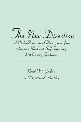 The New Direction: A Multi-Dimensional Description of the Quantum Mind and Self Expressing 21st Century Gnosticism  by  Ronald W. Grafton and Christine L. Brinkley