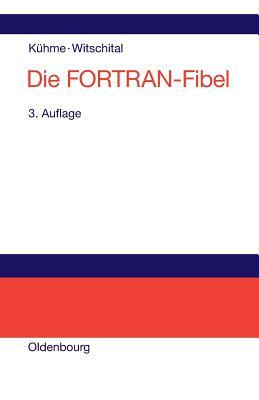 Die FORTRAN-Fibel: Strukturierte Programmierung Mit FORTRAN 77. Lehr- Und Arbeitsbuch Fur Anfanger Thomas Kuhme