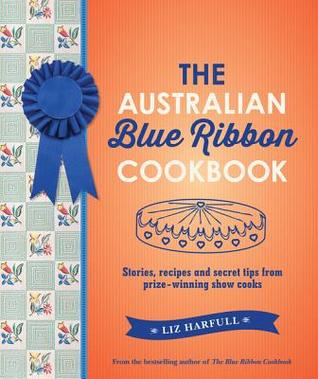 The Australian Blue Ribbon Cookbook: Stories, Recipes and Secret Tips from Prize-Winning Show Cooks Liz Harfull