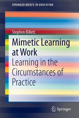 Mimetic Learning at Work: Learning in the Circumstances of Practice Stephen Billett