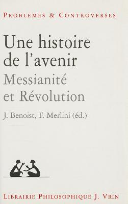 Une Histoire de LAvenir: Messianite Et Revolution Jocelyn Benoist