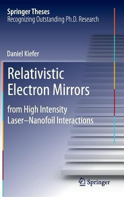 Relativistic Electron Mirrors: From High Intensity Laser Nanofoil Interactions  by  Daniel Kiefer
