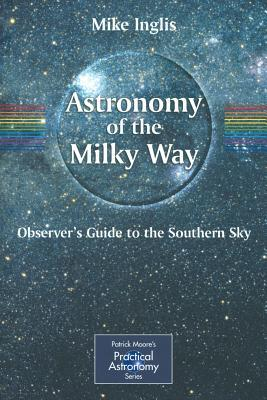 Astronomy of the Milky Way: Observers Guide to the Southern Sky Pt. 2 (Patrick Moores Practical Astronomy) (Patrick Moores Practical Astronomy Series) Mike Inglis