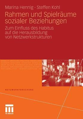 Rahmen Und Spielraume Sozialer Beziehungen: Zum Einfluss Des Habitus Auf Die Herausbildung Von Netzwerkstrukturen Marina Hennig