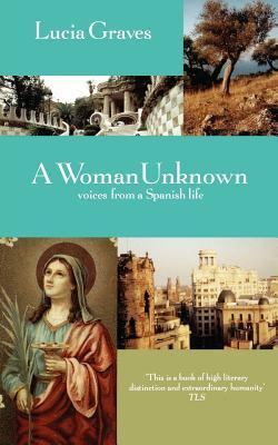 A Woman Unknown: Voices from a Spanish Life  by  Lucia Graves