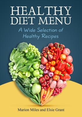 Healthy Diet Menu: A Wide Selection of Healthy Recipes  by  Marion Miles