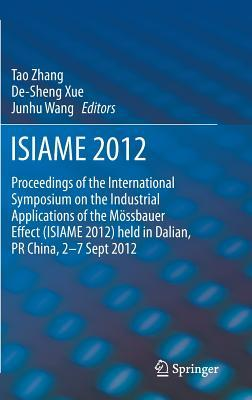Isiame 2012: Proceedings of the International Symposium on the Industrial Applications of the Mossbauer Effect (Isiame 2012) Held in Dalian, PR China, 2-7 Sept 2012 Tao Zhang