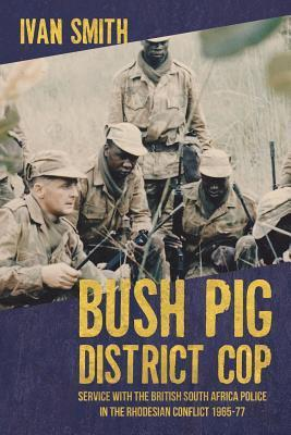 Bush Pig District Cop: Service with the British South Africa Police in the Rhodesian Conflict 1965-77  by  Ivan Smith