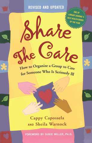 Share the Care: How to Organize a Group to Care for Someone Who Is Seriously Ill Cappy Capossela