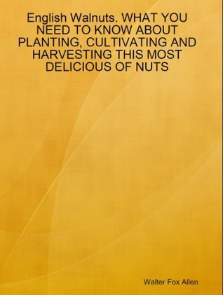 English Walnuts. WHAT YOU NEED TO KNOW ABOUT PLANTING, CULTIVATING AND HARVESTING THIS MOST DELICIOUS OF NUTS  by  Walter Fox Allen