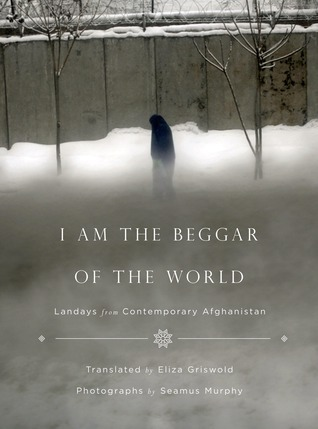 I Am the Beggar of the World: Landays from Contemporary Afghanistan Eliza Griswold