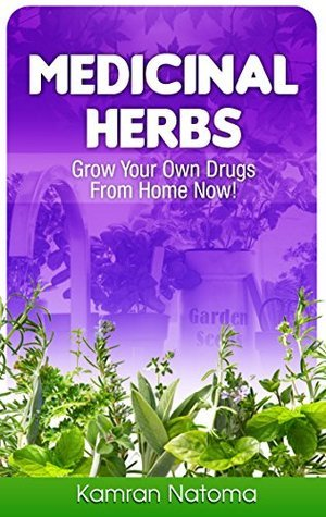 Medicinal Herbs: Grow Your Own Drugs From Home Now! Kamran Natoma