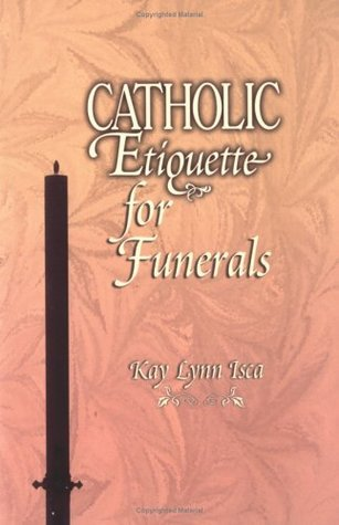 Catholic Etiquette for Funerals  by  Kay Lunn Isca