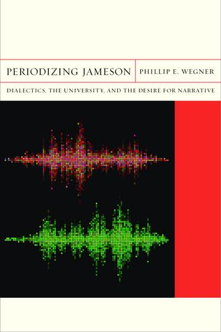 Periodizing Jameson: Dialectics, the University, and the Desire for Narrative Phillip E. Wegner