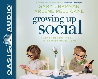 Growing Up Social: Raising Relational Kids in a Screen-Driven World  by  Gary Chapman