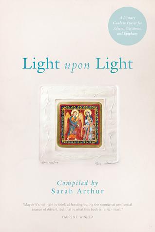 Light Upon Light: A Literary Guide to Prayer for Advent, Christmas, and Epiphany Sarah Arthur