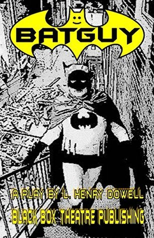 Batguy A Play L. Henry Dowell by L. Henry Dowell