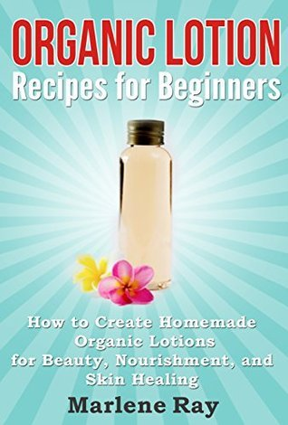Organic Lotion: Recipes for Beginners: How to Create Homemade Organic Lotions For Beauty, Nourishment, and Skin Healing Marlene Ray
