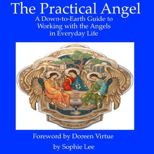 Practical Angels: A Down-to-Earth Guide for Working with the Archangels in Your Everyday Life, Foreword  by  Doreen Virtue by Sophie Lee