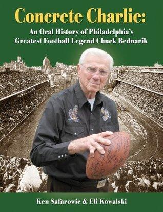 Concrete Charlie: An Oral History of Philadelphias Greatest Football Legend Chuck Bednarik  by  Ken Safarowic
